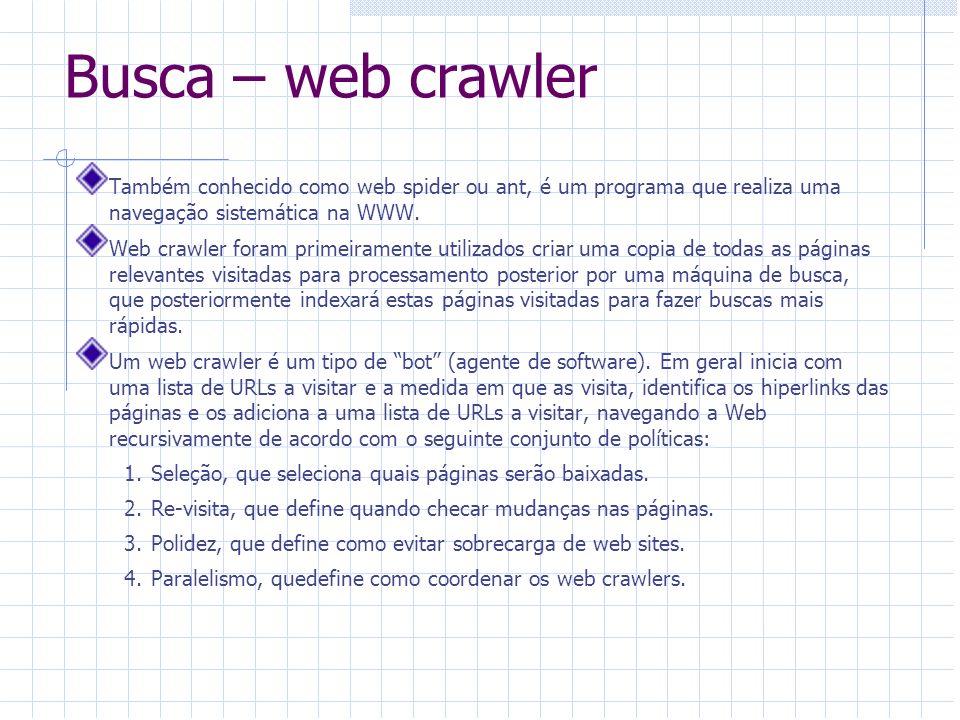 Busca – web crawler Também conhecido como web spider ou ant, é um programa que realiza uma navegação sistemática na WWW. Web crawler foram primeiramen