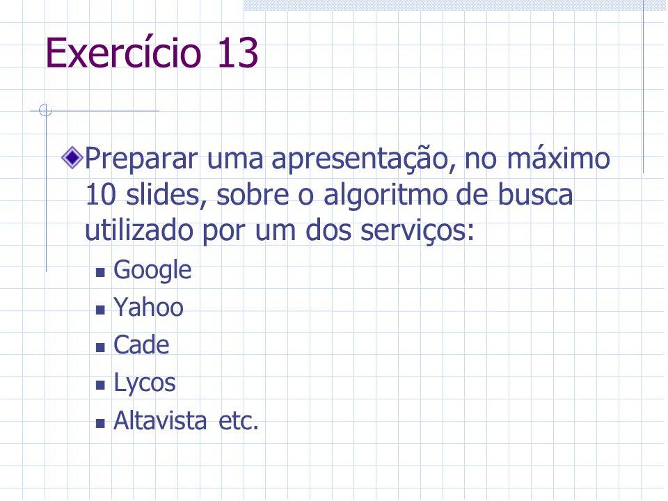 Exercício 13 Preparar uma apresentação, no máximo 10 slides, sobre o algoritmo de busca utilizado por um dos serviços: Google Yahoo Cade Lycos Altavis