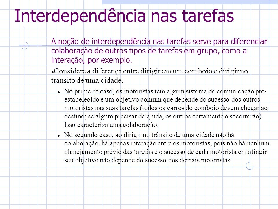 Interdependência nas tarefas A noção de interdependência nas tarefas serve para diferenciar colaboração de outros tipos de tarefas em grupo, como a interação, por exemplo.