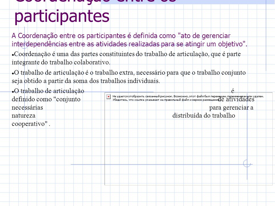 Coordenação entre os participantes A Coordenação entre os participantes é definida como ato de gerenciar interdependências entre as atividades realizadas para se atingir um objetivo .