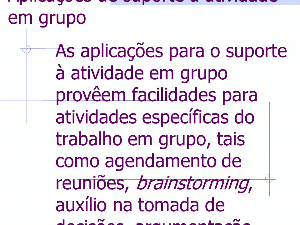 Aplicações de suporte a atividade em grupo As aplicações para o suporte à atividade em grupo provêem facilidades para atividades específicas do trabalho em grupo, tais como agendamento de reuniões, brainstorming, auxílio na tomada de decisões, argumentação, votação, etc.