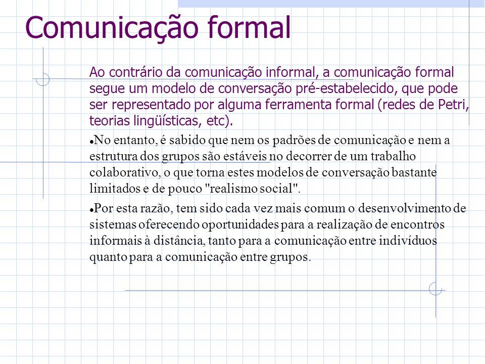 Comunicação formal Ao contrário da comunicação informal, a comunicação formal segue um modelo de conversação pré-estabelecido, que pode ser representado por alguma ferramenta formal (redes de Petri, teorias lingüísticas, etc).