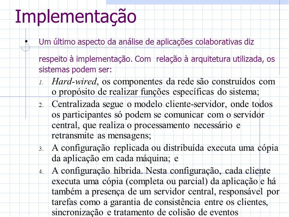 Implementação Um último aspecto da análise de aplicações colaborativas diz respeito à implementação. Com relação à arquitetura utilizada, os sistemas