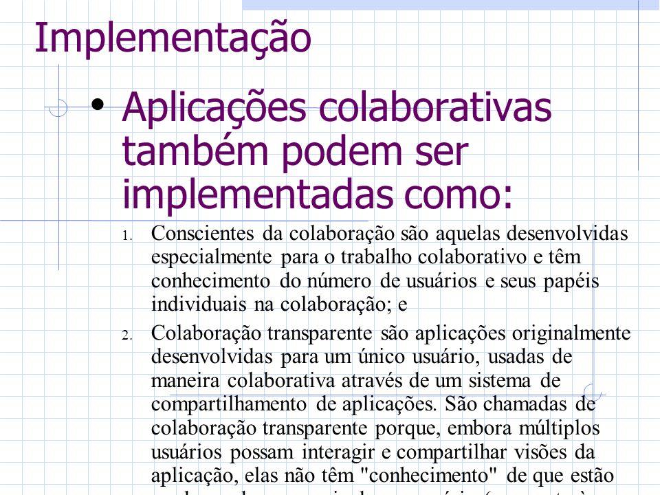 Implementação Aplicações colaborativas também podem ser implementadas como: 1. Conscientes da colaboração são aquelas desenvolvidas especialmente para