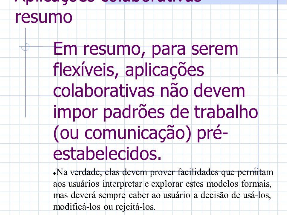 Aplicações colaborativas - resumo Em resumo, para serem flexíveis, aplicações colaborativas não devem impor padrões de trabalho (ou comunicação) pré- estabelecidos.