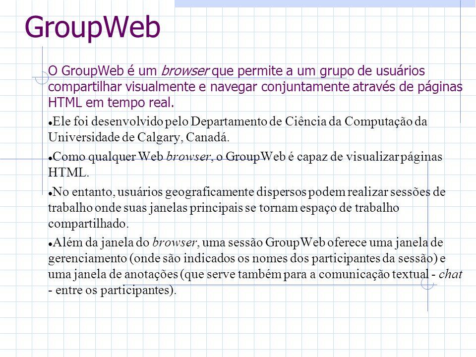 GroupWeb O GroupWeb é um browser que permite a um grupo de usuários compartilhar visualmente e navegar conjuntamente através de páginas HTML em tempo