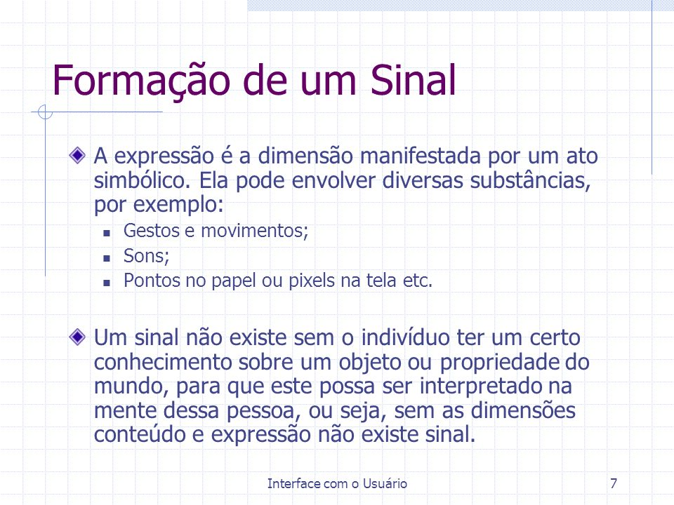 Interface com o Usuário7 Formação de um Sinal A expressão é a dimensão manifestada por um ato simbólico. Ela pode envolver diversas substâncias, por e