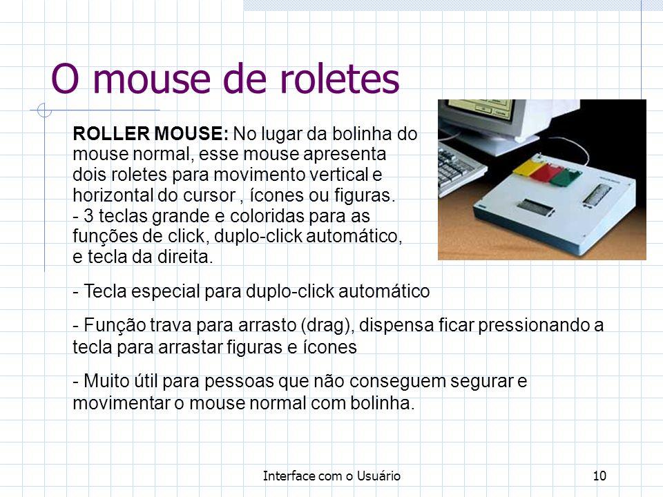 Interface com o Usuário10 O mouse de roletes ROLLER MOUSE: No lugar da bolinha do mouse normal, esse mouse apresenta dois roletes para movimento vertical e horizontal do cursor, ícones ou figuras.
