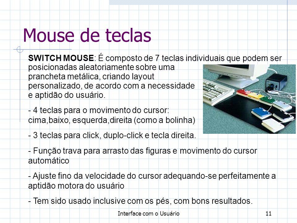 Interface com o Usuário11 Mouse de teclas SWITCH MOUSE: É composto de 7 teclas individuais que podem ser posicionadas aleatoriamente sobre uma prancheta metálica, criando layout personalizado, de acordo com a necessidade e aptidão do usuário.