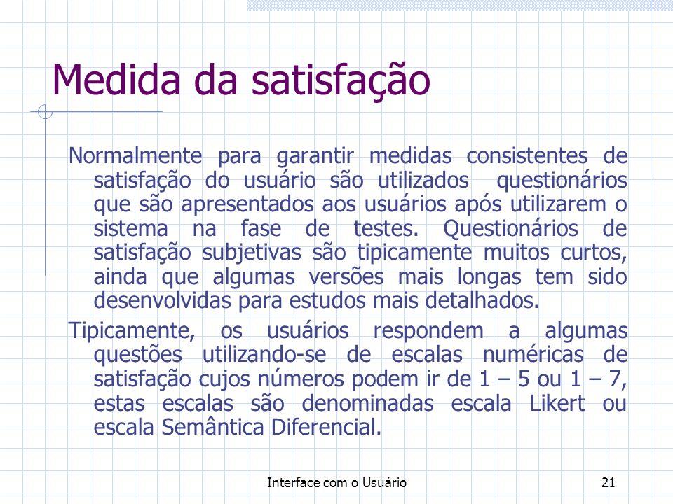 Interface com o Usuário21 Medida da satisfação Normalmente para garantir medidas consistentes de satisfação do usuário são utilizados questionários que são apresentados aos usuários após utilizarem o sistema na fase de testes.