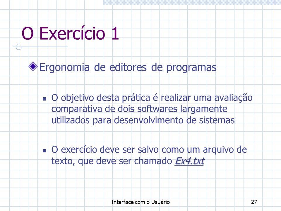 Interface com o Usuário27 O Exercício 1 Ergonomia de editores de programas O objetivo desta prática é realizar uma avaliação comparativa de dois softwares largamente utilizados para desenvolvimento de sistemas Ex4.txt O exercício deve ser salvo como um arquivo de texto, que deve ser chamado Ex4.txt