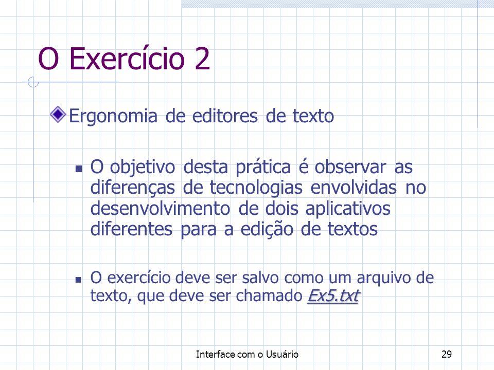 Interface com o Usuário29 O Exercício 2 Ergonomia de editores de texto O objetivo desta prática é observar as diferenças de tecnologias envolvidas no desenvolvimento de dois aplicativos diferentes para a edição de textos Ex5.txt O exercício deve ser salvo como um arquivo de texto, que deve ser chamado Ex5.txt