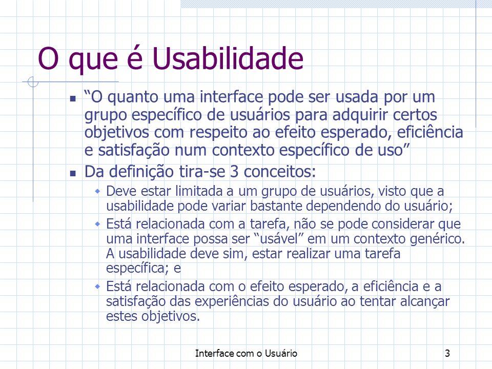 Interface com o Usuário3 O que é Usabilidade O quanto uma interface pode ser usada por um grupo específico de usuários para adquirir certos objetivos com respeito ao efeito esperado, eficiência e satisfação num contexto específico de uso Da definição tira-se 3 conceitos: Deve estar limitada a um grupo de usuários, visto que a usabilidade pode variar bastante dependendo do usuário; Está relacionada com a tarefa, não se pode considerar que uma interface possa ser usável em um contexto genérico.
