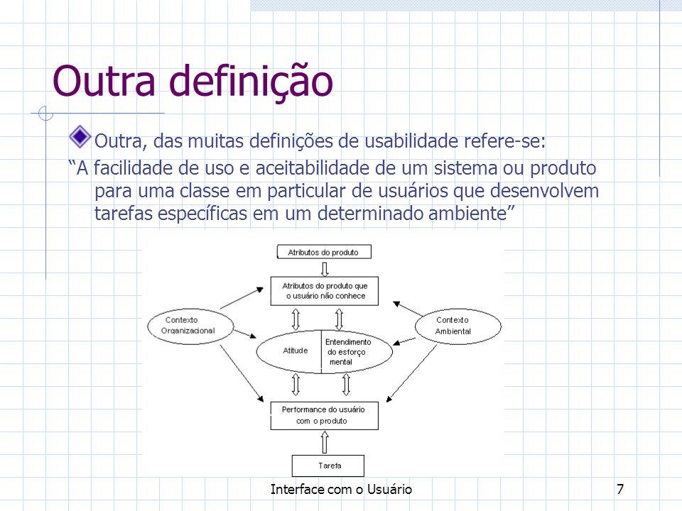 Interface com o Usuário7 Outra definição Outra, das muitas definições de usabilidade refere-se: A facilidade de uso e aceitabilidade de um sistema ou produto para uma classe em particular de usuários que desenvolvem tarefas específicas em um determinado ambiente