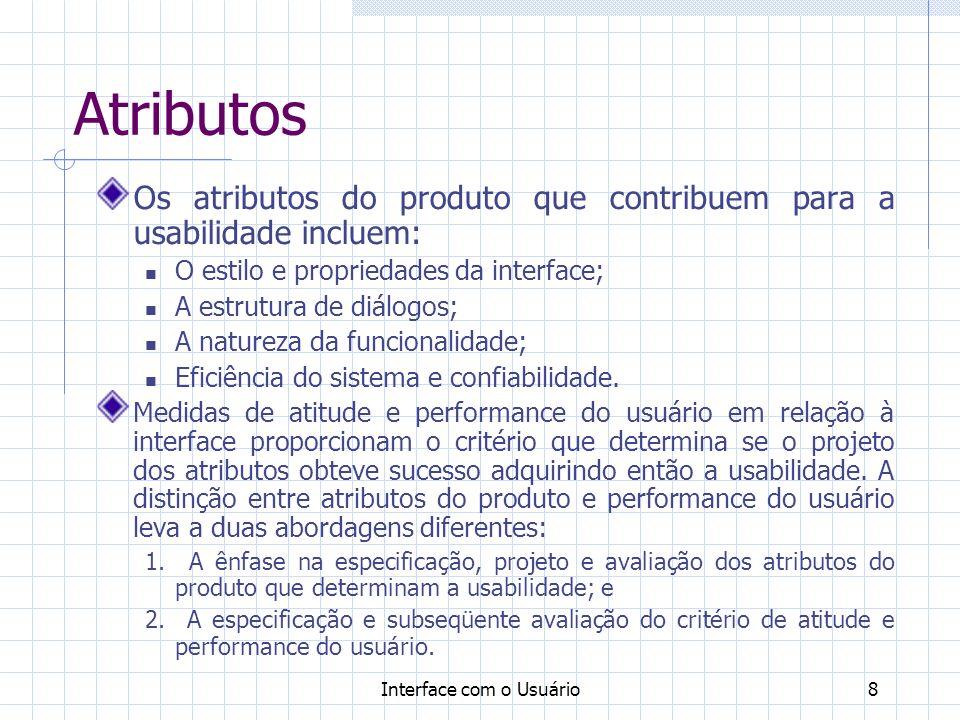 Interface com o Usuário8 Atributos Os atributos do produto que contribuem para a usabilidade incluem: O estilo e propriedades da interface; A estrutura de diálogos; A natureza da funcionalidade; Eficiência do sistema e confiabilidade.