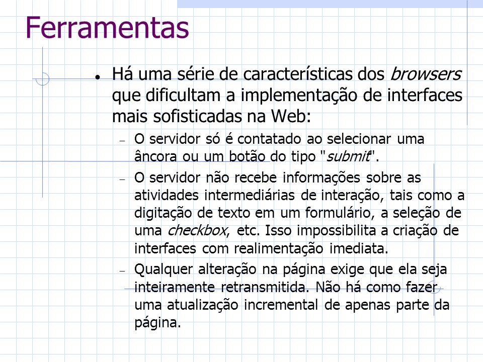 Ferramentas Há uma série de características dos browsers que dificultam a implementação de interfaces mais sofisticadas na Web: O servidor só é contat
