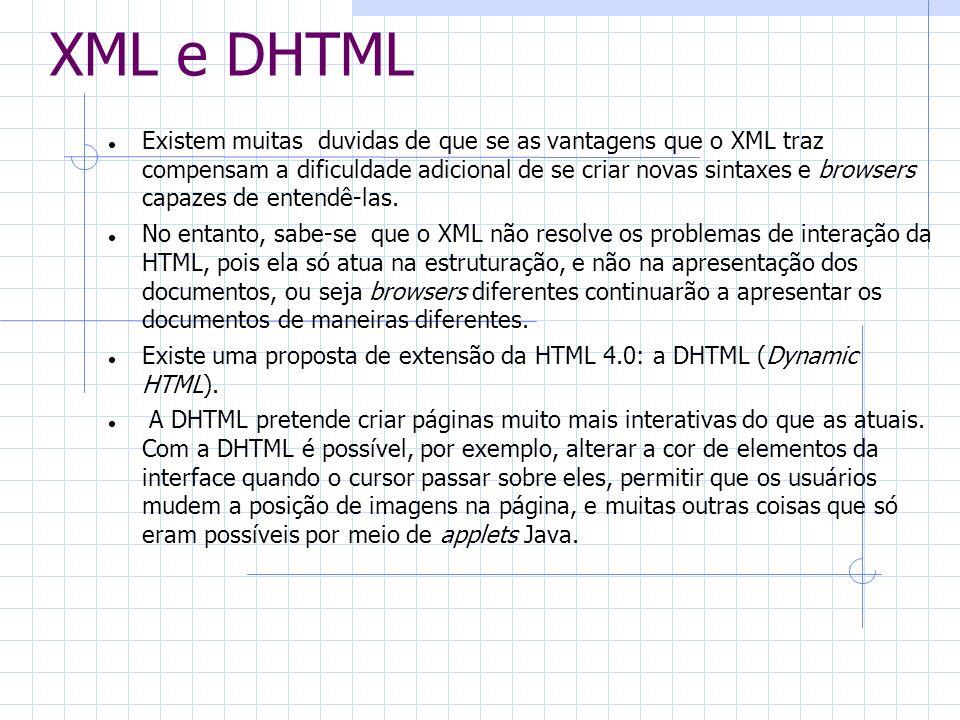 XML e DHTML Existem muitas duvidas de que se as vantagens que o XML traz compensam a dificuldade adicional de se criar novas sintaxes e browsers capaz