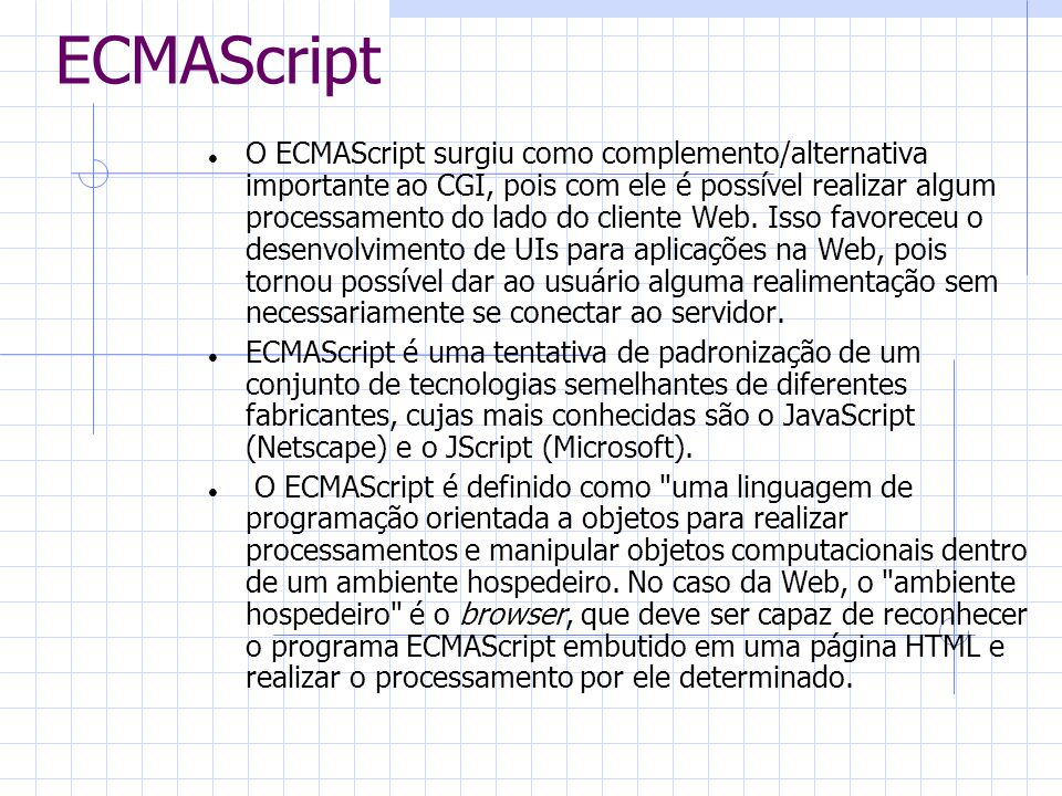 ECMAScript O ECMAScript surgiu como complemento/alternativa importante ao CGI, pois com ele é possível realizar algum processamento do lado do cliente