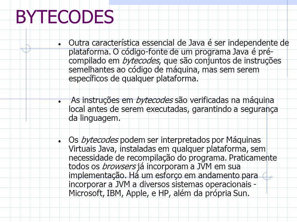 BYTECODES Outra característica essencial de Java é ser independente de plataforma. O código-fonte de um programa Java é pré- compilado em bytecodes, q