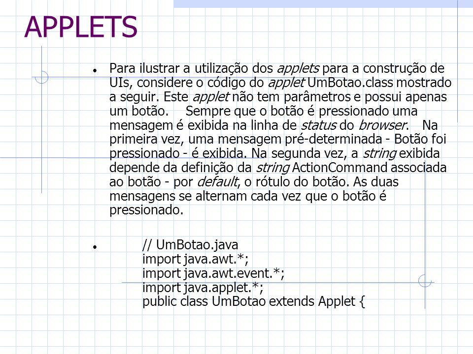 APPLETS Para ilustrar a utilização dos applets para a construção de UIs, considere o código do applet UmBotao.class mostrado a seguir. Este applet não