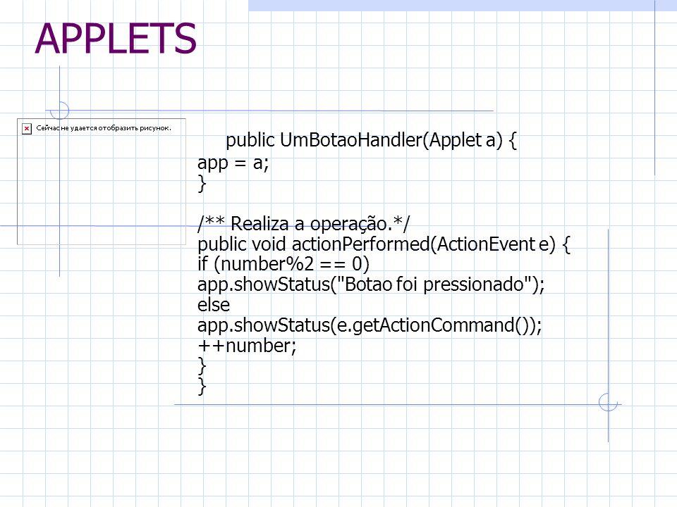 APPLETS public UmBotaoHandler(Applet a) { app = a; } /** Realiza a operação.*/ public void actionPerformed(ActionEvent e) { if (number%2 == 0) app.sho