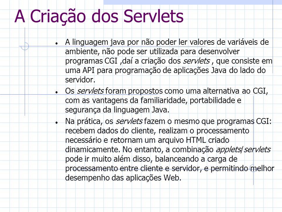 A Criação dos Servlets A linguagem java por não poder ler valores de variáveis de ambiente, não pode ser utilizada para desenvolver programas CGI,daí