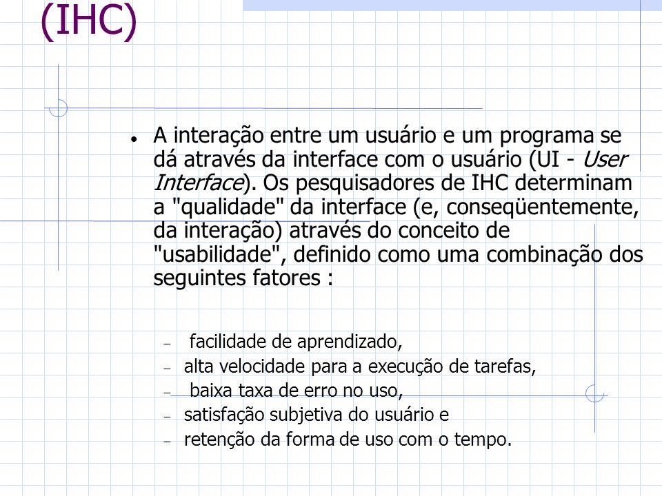 Interação Homem-Computador (IHC) A interação entre um usuário e um programa se dá através da interface com o usuário (UI - User Interface). Os pesquis