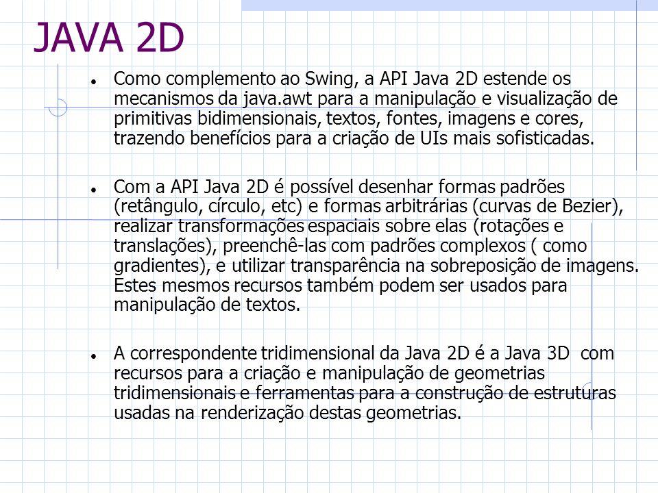 JAVA 2D Como complemento ao Swing, a API Java 2D estende os mecanismos da java.awt para a manipulação e visualização de primitivas bidimensionais, tex