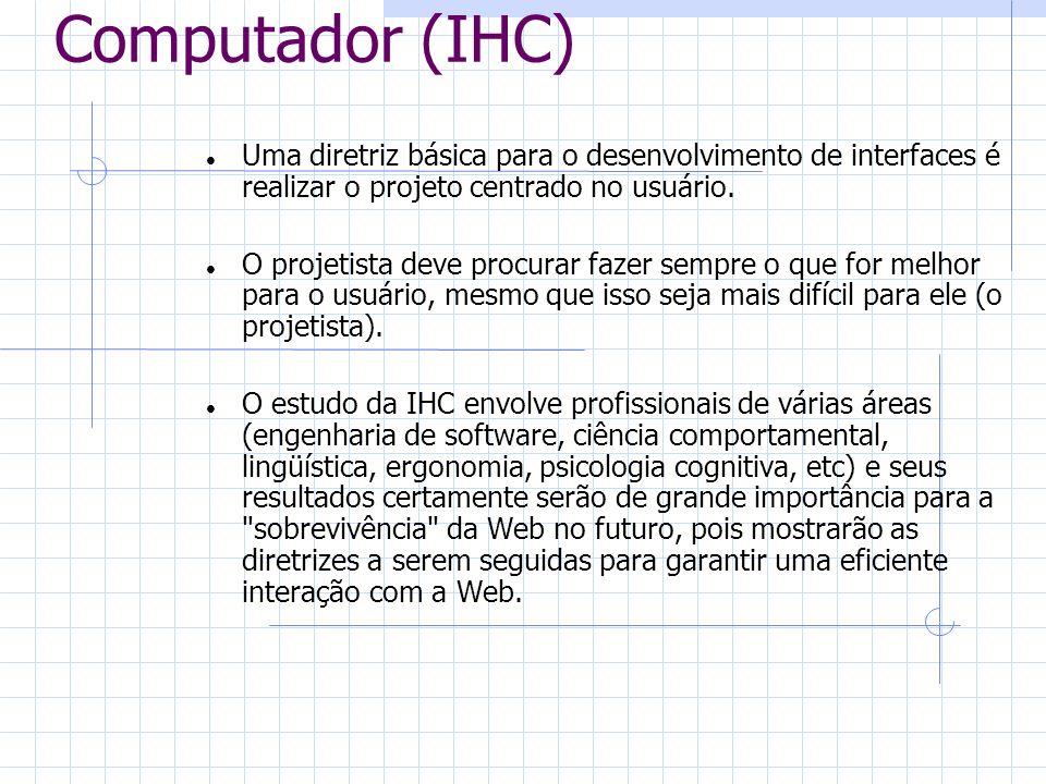 Interação Homem- Computador (IHC) Uma diretriz básica para o desenvolvimento de interfaces é realizar o projeto centrado no usuário. O projetista deve
