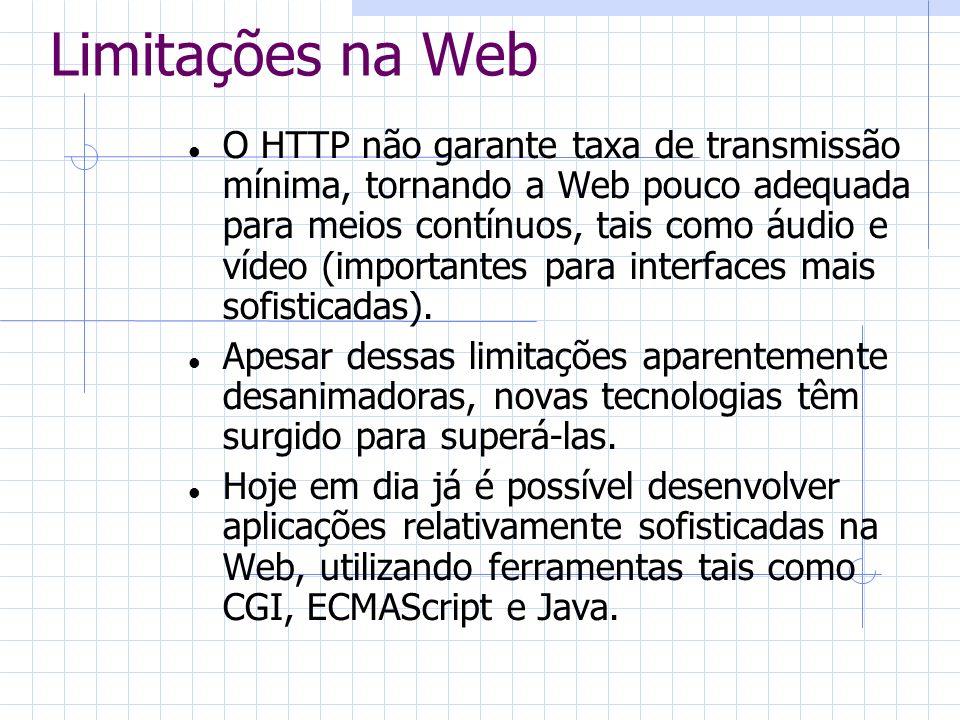 Limitações na Web O HTTP não garante taxa de transmissão mínima, tornando a Web pouco adequada para meios contínuos, tais como áudio e vídeo (importan
