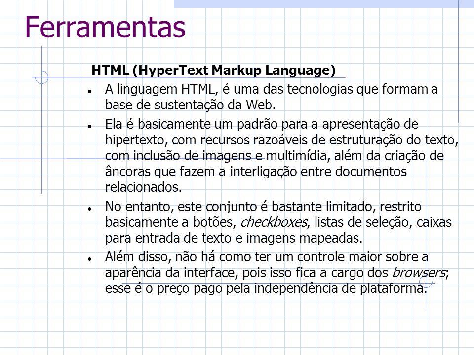 Ferramentas Há uma série de características dos browsers que dificultam a implementação de interfaces mais sofisticadas na Web: O servidor só é contatado ao selecionar uma âncora ou um botão do tipo submit .