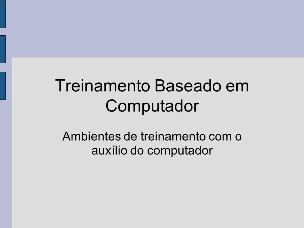 Treinamento Baseado em Computador Ambientes de treinamento com o auxílio do computador