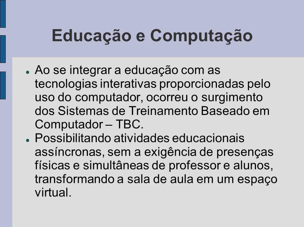 Educação e Computação Ao se integrar a educação com as tecnologias interativas proporcionadas pelo uso do computador, ocorreu o surgimento dos Sistema