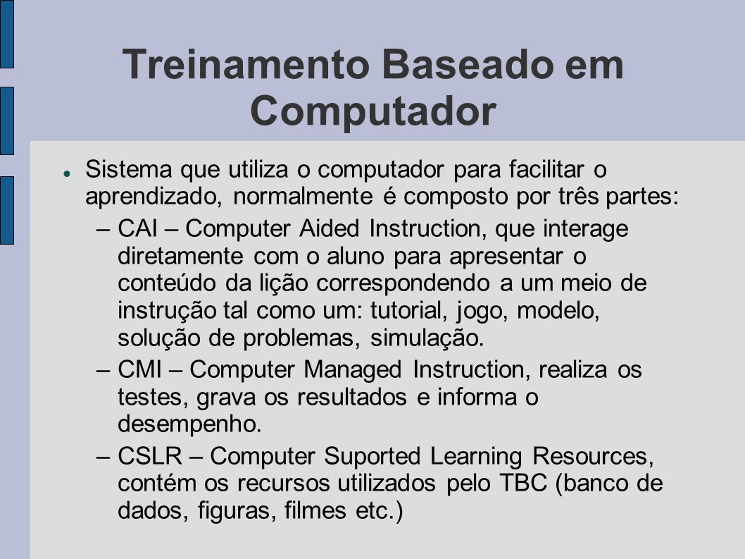 Treinamento Baseado em Computador Sistema que utiliza o computador para facilitar o aprendizado, normalmente é composto por três partes: –CAI – Comput