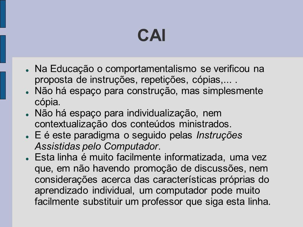CAI Na Educação o comportamentalismo se verificou na proposta de instruções, repetições, cópias,.... Não há espaço para construção, mas simplesmente c