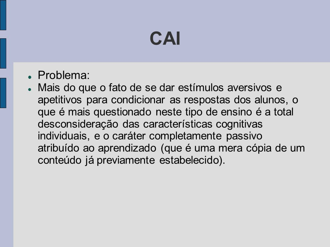 CAI Problema: Mais do que o fato de se dar estímulos aversivos e apetitivos para condicionar as respostas dos alunos, o que é mais questionado neste t