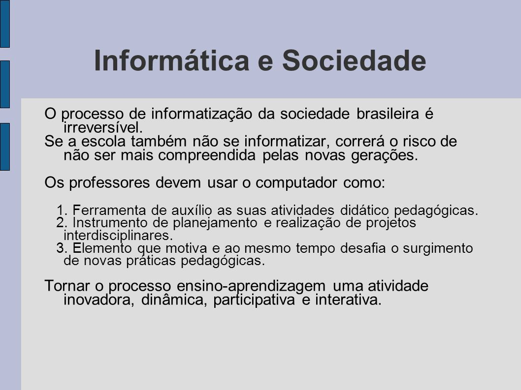 Informática e Sociedade O processo de informatização da sociedade brasileira é irreversível. Se a escola também não se informatizar, correrá o risco d