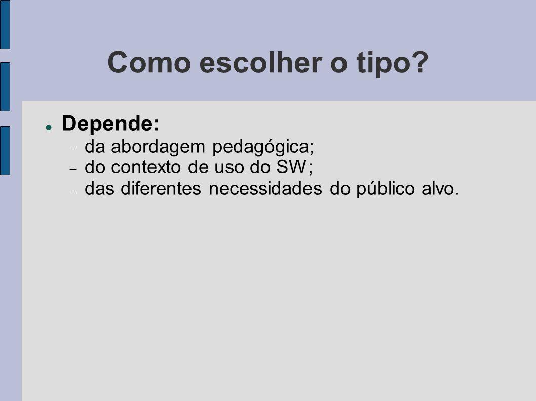 Como escolher o tipo? Depende: da abordagem pedagógica; do contexto de uso do SW; das diferentes necessidades do público alvo.