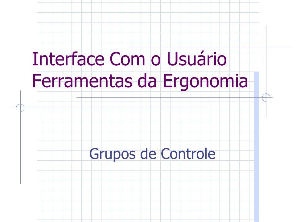 Interface Com o Usuário Ferramentas da Ergonomia Grupos de Controle