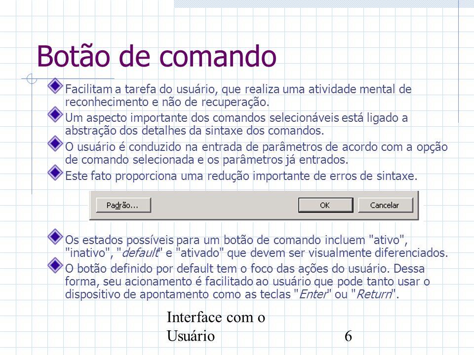 Interface com o Usuário6 Botão de comando Facilitam a tarefa do usuário, que realiza uma atividade mental de reconhecimento e não de recuperação. Um a