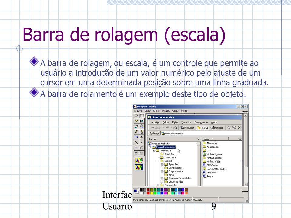 Interface com o Usuário9 Barra de rolagem (escala) A barra de rolagem, ou escala, é um controle que permite ao usuário a introdução de um valor numéri