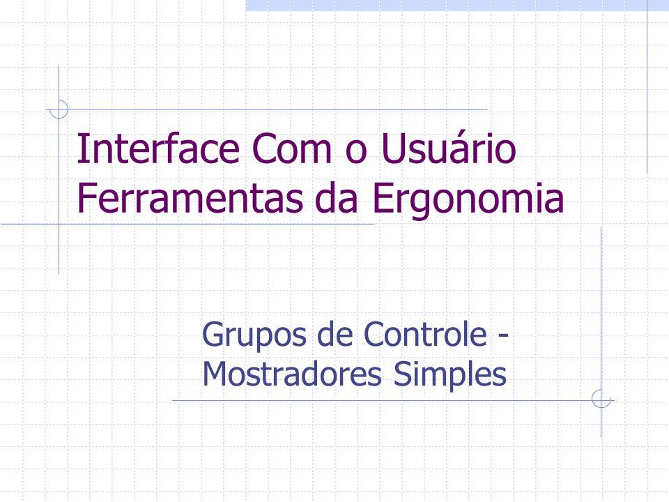 Interface Com o Usuário Ferramentas da Ergonomia Grupos de Controle - Mostradores Simples