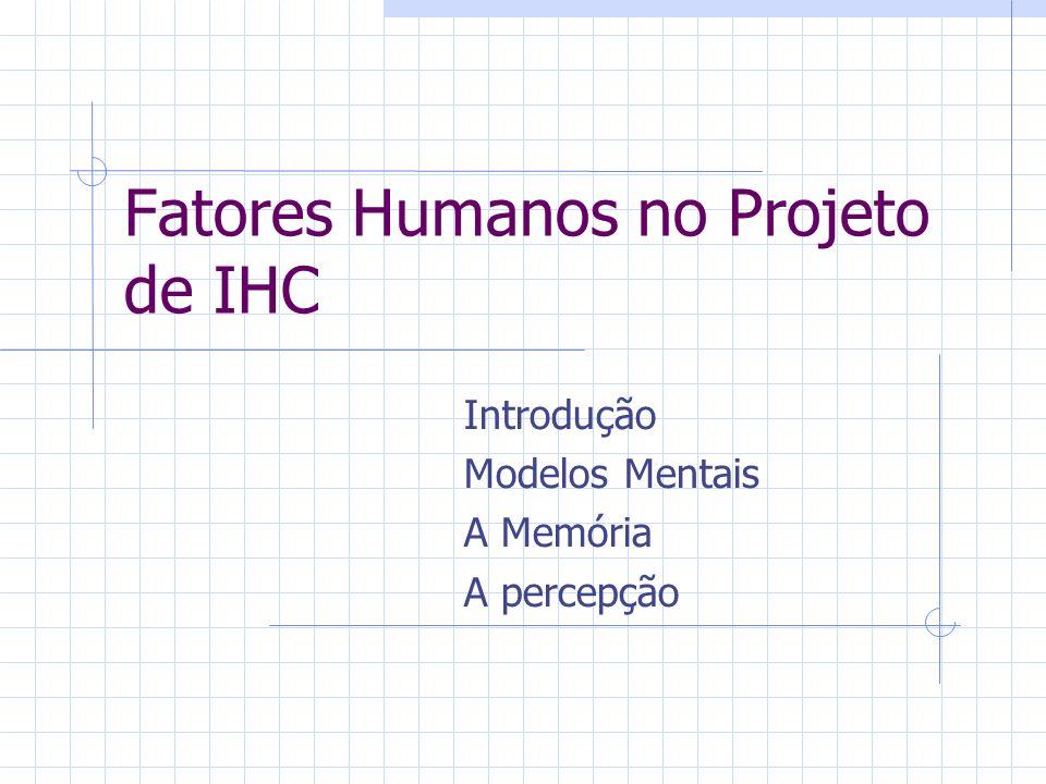 Fatores Humanos no Projeto de IHC Introdução Modelos Mentais A Memória A percepção