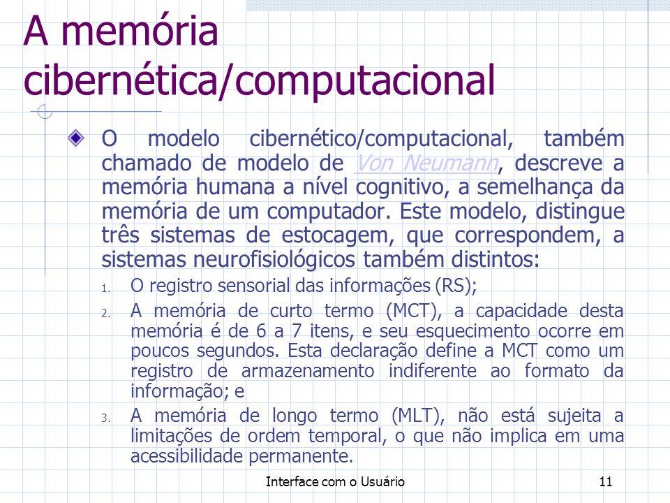 Interface com o Usuário11 A memória cibernética/computacional O modelo cibernético/computacional, também chamado de modelo de Von Neumann, descreve a