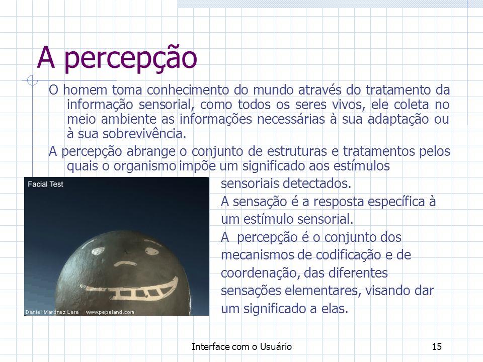 Interface com o Usuário15 A percepção O homem toma conhecimento do mundo através do tratamento da informação sensorial, como todos os seres vivos, ele