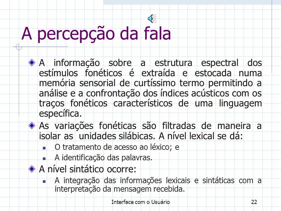 Interface com o Usuário22 A percepção da fala A informação sobre a estrutura espectral dos estímulos fonéticos é extraída e estocada numa memória sens