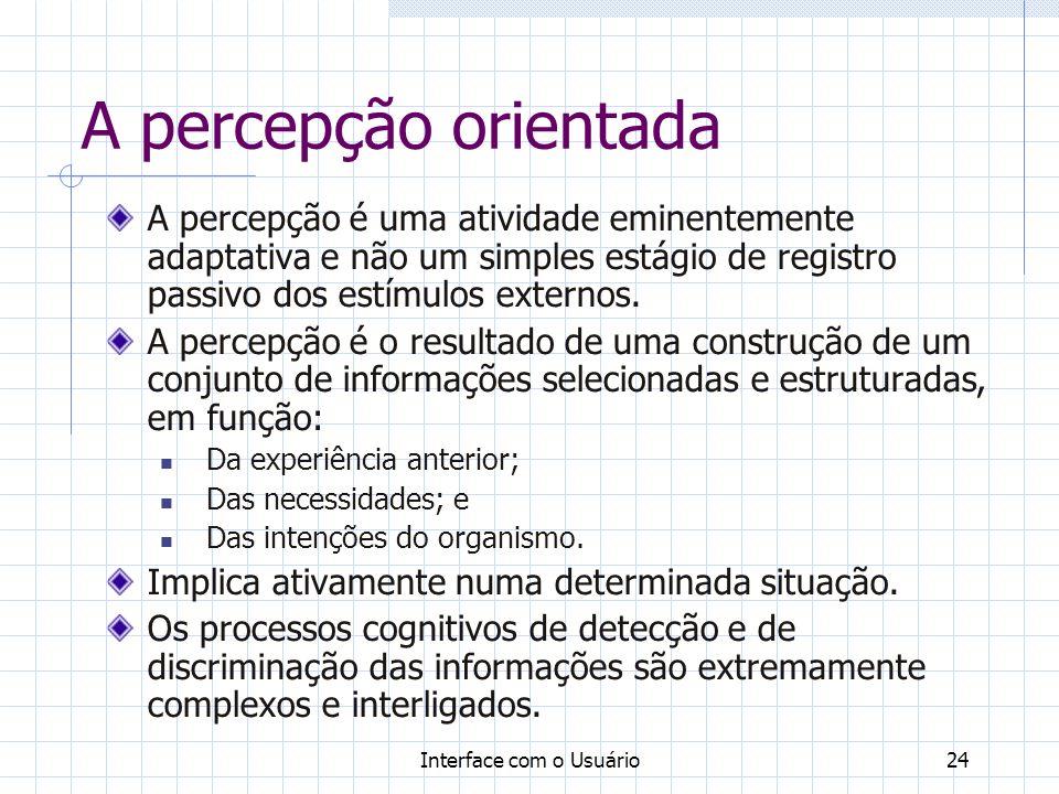 Interface com o Usuário24 A percepção orientada A percepção é uma atividade eminentemente adaptativa e não um simples estágio de registro passivo dos