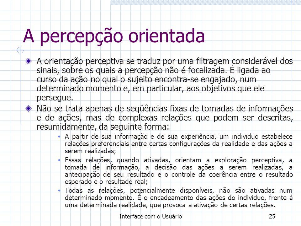 Interface com o Usuário25 A percepção orientada A orientação perceptiva se traduz por uma filtragem considerável dos sinais, sobre os quais a percepçã