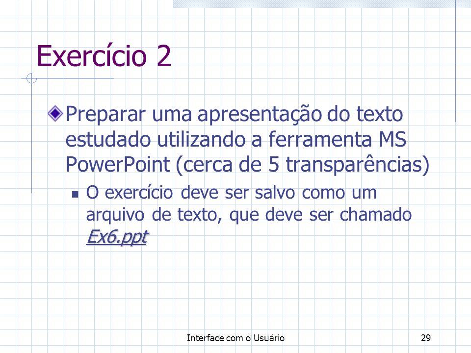 Interface com o Usuário29 Exercício 2 Preparar uma apresentação do texto estudado utilizando a ferramenta MS PowerPoint (cerca de 5 transparências) Ex