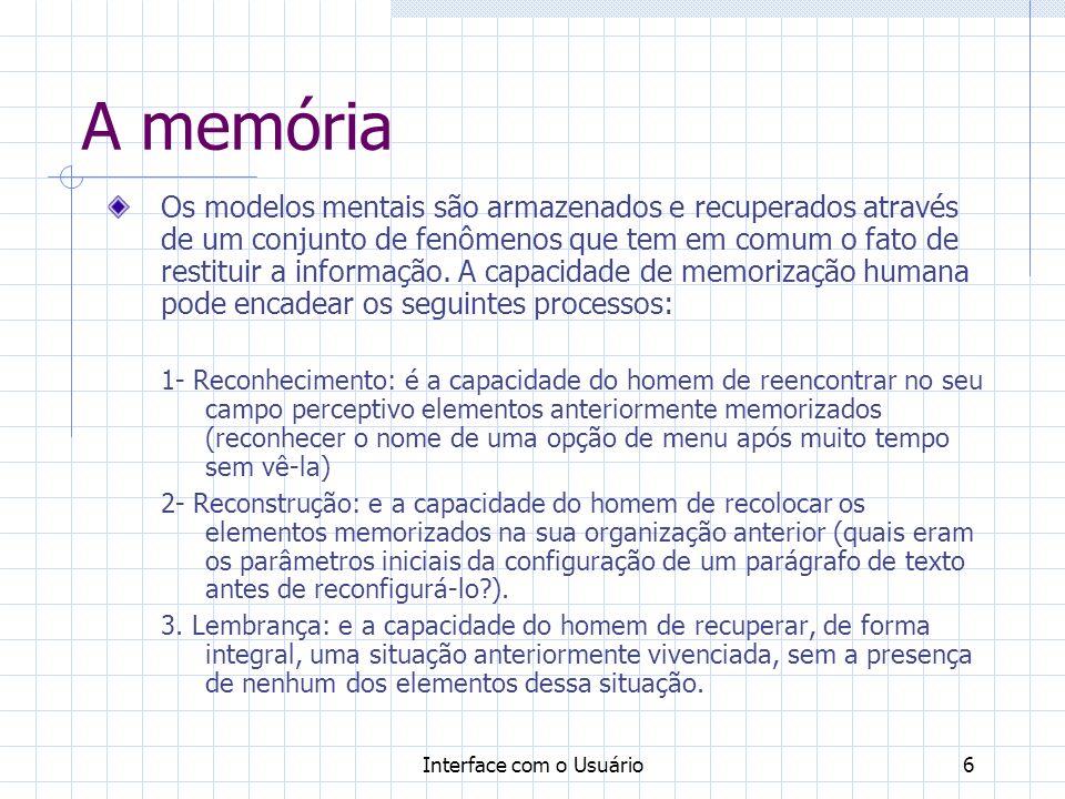 Interface com o Usuário7 A memória Os fatores que influem nos custos cognitivos da memorização são: -O número de informações a serem detectadas e tratadas; - A redundância ou semelhança entre as informações; - A velocidade de apresentação das informações; -Os prazos para elaboração de respostas motoras em relação á percepção das informações etc.